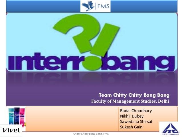 Chitty Chitty Bang Bang, FMS Team Chitty Chitty Bang Bang Faculty of Management Studies, Delhi Badal Choudhary Nikhil Dube...