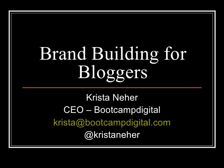 Brand Building for Bloggers Krista Neher CEO – Bootcampdigital [email_address] @kristaneher