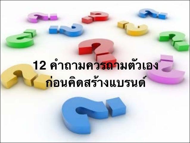 12 คำถามควรถามตัวเองก่อนคิดสร้างแบรนด์ 1. 2. 3. 4.  ÅลÙู¡ก¤คé้Òา¢ขÍอ§ง¤คØุ³ณàเ¤คé้Òา¨จÐะäไ´ดé้ÍอÐะäไÃร¨จÒา¡ก¡กÒาÃรãใªชé้Êส...