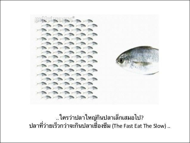 .... ปลาตัวเล็กจะกินปลาตัวใหญ่ได ้ ต ้องมีความคิดริเริม ; เร็วต่อการเปลียนแปลง คิดแล ้วทําไม่มวแต่รํา ; ั