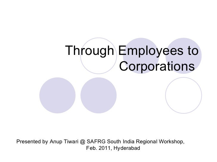 Through Employees to Corporations  Presented by Anup Tiwari @ SAFRG South India Regional Workshop,  Feb. 2011, Hyderabad