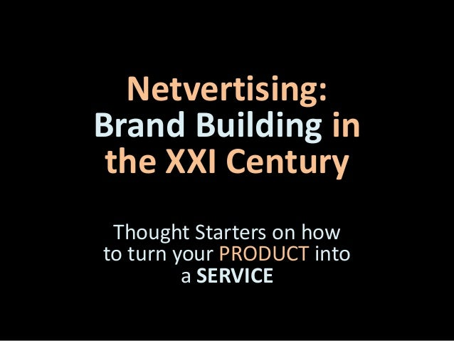 Netvertising: Brand Building in the XXI Century Thought Starters on how to turn your PRODUCT into a SERVICE
