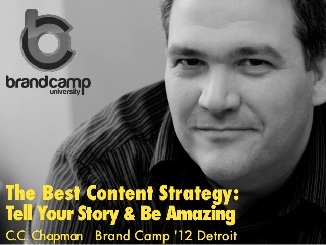 The Best Content Strategy:Tell Your Story & Be AmazingC.C. Chapman Brand Camp 12 Detroit
