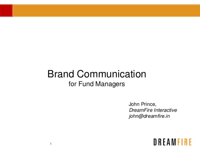 1 Brand Communication for Fund Managers John Prince, DreamFire Interactive john@dreamfire.in