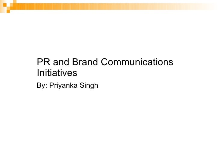 PR and Brand Communications Initiatives By: Priyanka Singh