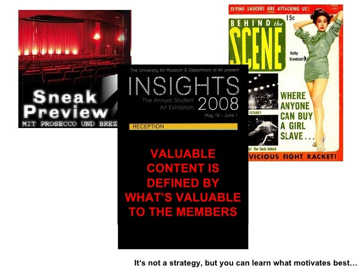 VALUABLE CONTENT IS DEFINED BY WHAT'S VALUABLE TO THE MEMBERS It's not a strategy, but you can learn what motivates best…
