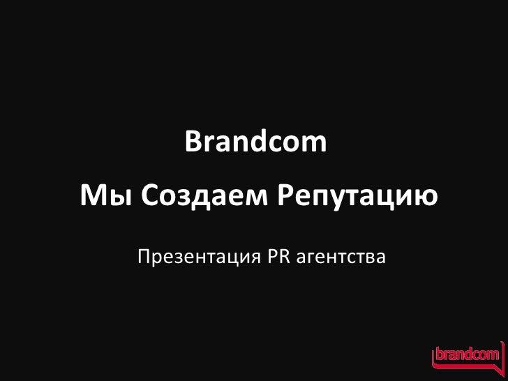 Brandcom Мы Создаем Репутацию Презентация  PR  агентства