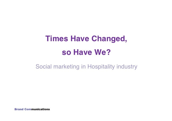 Times Have Changed, !           so Have We?! Social marketing in Hospitality industry!
