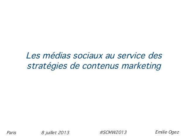 8 juillet 2013Paris Les médias sociaux au service des stratégies de contenus marketing Emilie Ogez#SCMW2013