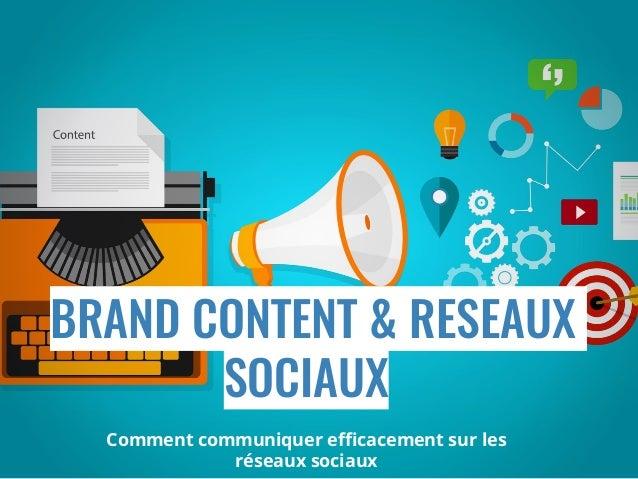 BRAND CONTENT & RESEAUX SOCIAUX Comment communiquer efficacement sur les réseaux sociaux