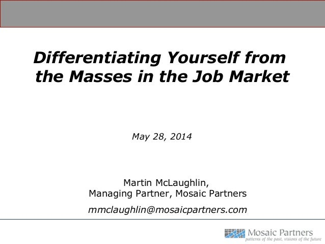 Differentiating Yourself from the Masses in the Job Market May 28, 2014 Martin McLaughlin, Managing Partner, Mosaic Partne...