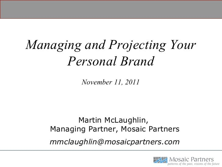 Managing and Projecting Your Personal Brand November 11, 2011 Martin McLaughlin,  Managing Partner, Mosaic Partners [email...
