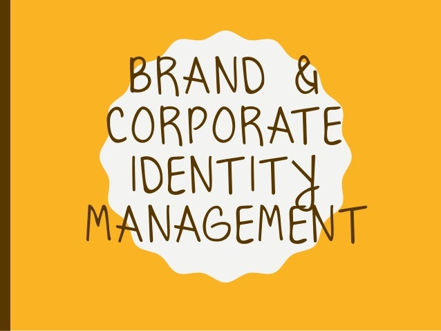 BRAND & CORPORAT E IDENT IT Y MANAGEMENT