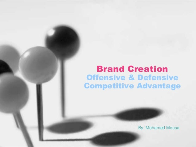 Brand Creation  Offensive & Defensive Competitive Advantage  By: Mohamed Mousa