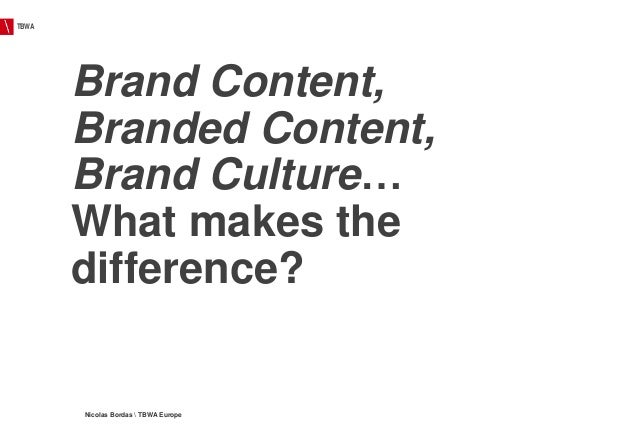 TBWA Nicolas Bordas  TBWA Europe Brand Content, Branded Content, Brand Culture… What makes the difference?