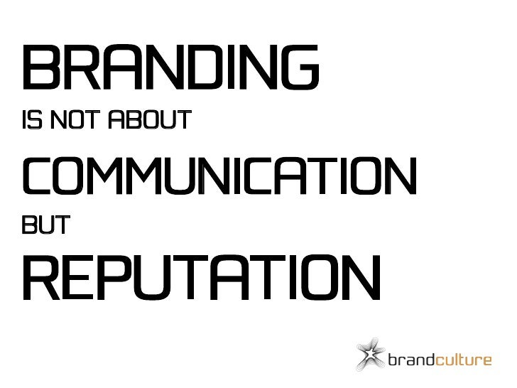 BRANDING IS NOT ABOUT  COMMUNICATION BUT  REPUTATION