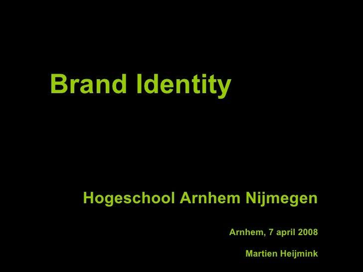 Brand Identity Hogeschool Arnhem Nijmegen Arnhem, 7 april 2008 Martien Heijmink