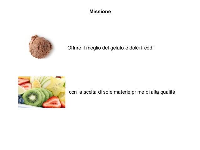 Missione Offrire il meglio del gelato e dolci freddi con la scelta di sole materie prime di alta qualità