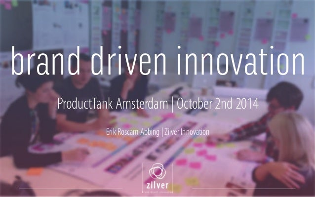 brand driven innovation  ProductTank Amsterdam | October 2nd 2014  !  Erik Roscam Abbing | Zilver Innovation  !