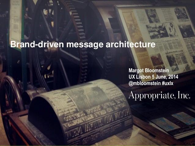 @mbloomstein | #uxlx 1 © 2014© 2014 Brand-driven message architecture Margot Bloomstein UX Lisbon 5 June, 2014 @mbloomstei...