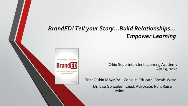 BrandED! Tell your Story...Build Relationships… Empower Learning Ohio Superintendent Learning Academy April 9, 2019 Trish ...