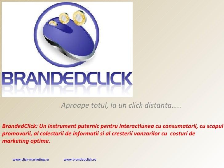 Aproape totul, la un click distanta….. BrandedClick: Un instrument puternic pentru interactiunea cu consumatorii,   cu sco...