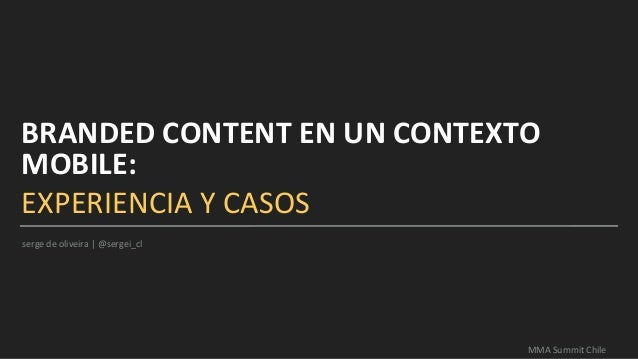 BRANDED CONTENT EN UN CONTEXTO MOBILE: EXPERIENCIA Y CASOS MMA Summit Chile serge de oliveira   @sergei_cl