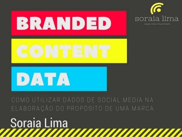 BRANDED CONTENT DATA como utilizar dados de social media na elaboração do propósito de uma marca Soraia Lima contato@sorai...