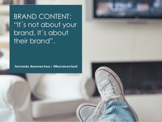 """BRAND CONTENT: """"It´s not about your brand, It´s about their brand"""".  Fernando Barrenechea / @fbarrenecheaf"""