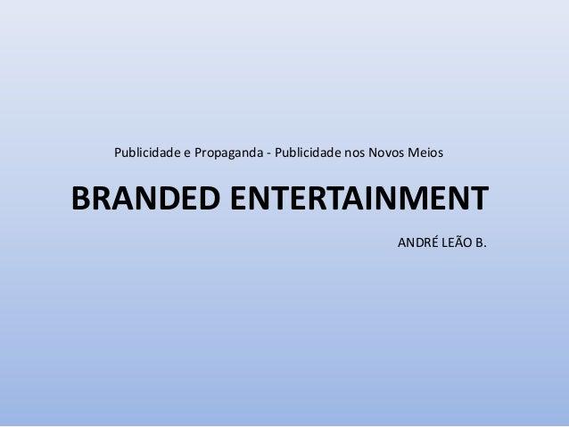 Publicidade e Propaganda - Publicidade nos Novos Meios BRANDED ENTERTAINMENT ANDRÉ LEÃO B.