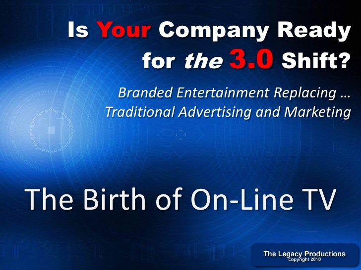 Is Your Company Ready          for the 3.0 Shift?         Branded Entertainment Replacing …       Traditional Advertising ...