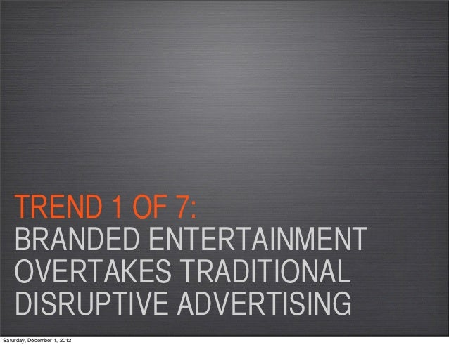 TREND 1 OF 7:    BRANDED ENTERTAINMENT    OVERTAKES TRADITIONAL    DISRUPTIVE ADVERTISINGSaturday, December 1, 2012