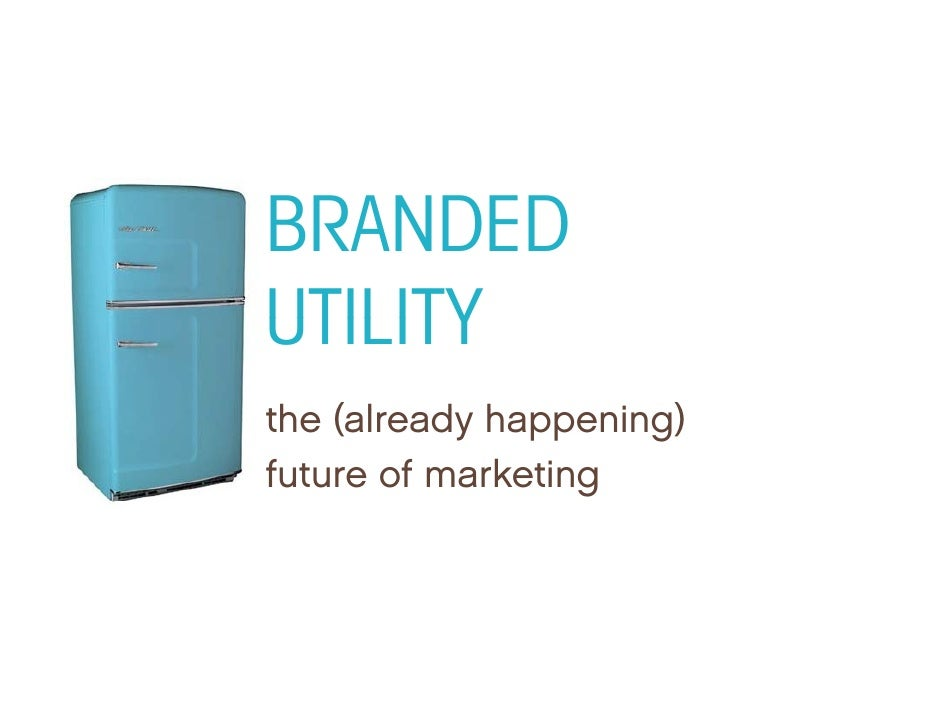 BRANDED UTILITY the (already happening) th ( l d h          i ) future of marketing