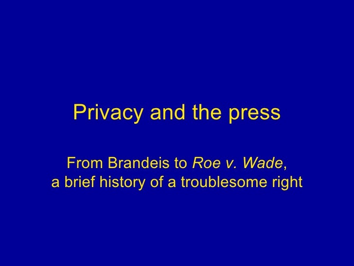 Privacy and the press From Brandeis to  Roe v. Wade , a brief history of a troublesome right