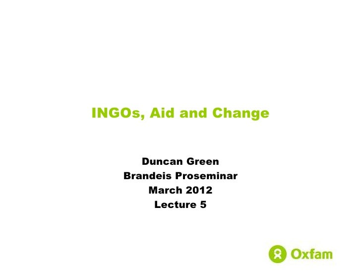 INGOs, Aid and Change      Duncan Green   Brandeis Proseminar       March 2012        Lecture 5