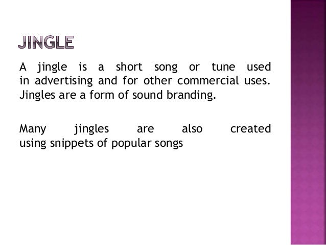 A jingle is a short song or tune used in advertising and for other commercial uses. Jingles are a form of sound branding. ...