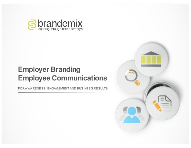FOR AWARENESS, ENGAGEMENT AND BUSINESS RESULTS Employer Branding Employee Communications