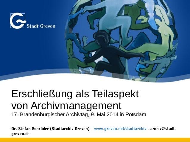 Erschließung als Teilaspekt von Archivmanagement 17. Brandenburgischer Archivtag, 9. Mai 2014 in Potsdam Dr. Stefan Schröd...
