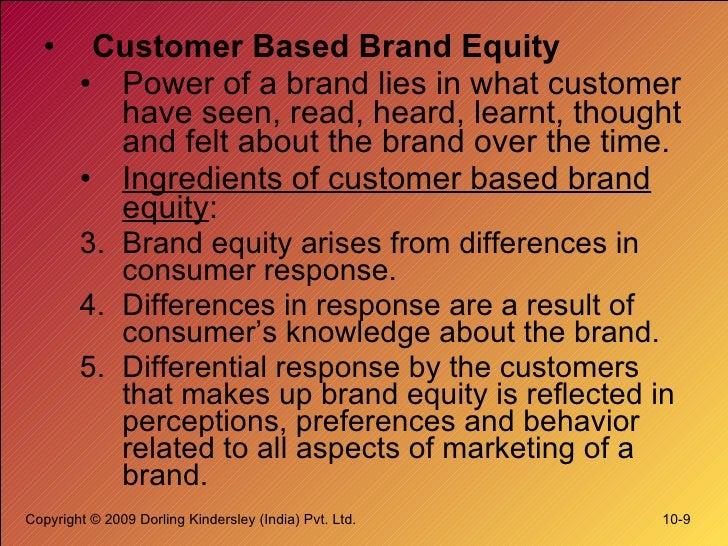 <ul><li>Customer Based Brand Equity </li></ul><ul><ul><li>Power of a brand lies in what customer have seen, read, heard, l...