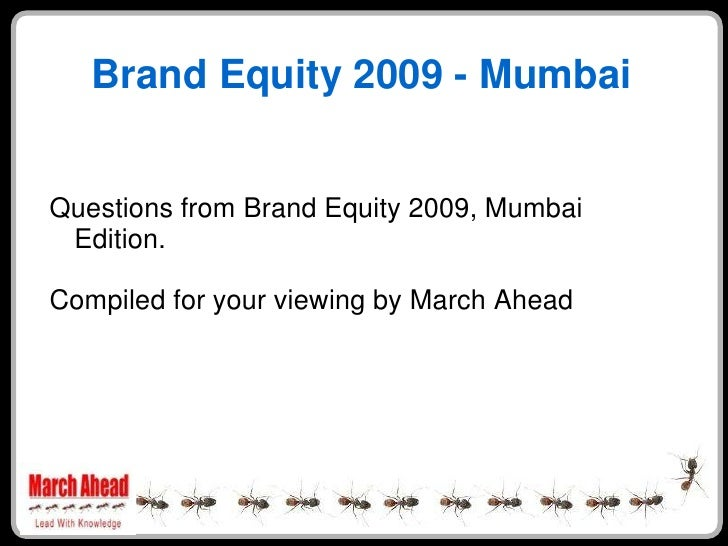 Brand Equity 2009 - Mumbai   Questions from Brand Equity 2009, Mumbai  Edition.  Compiled for your viewing by March Ahead