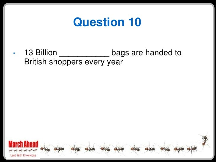 Question 10      13 Billion ___________ bags are handed to •     British shoppers every year