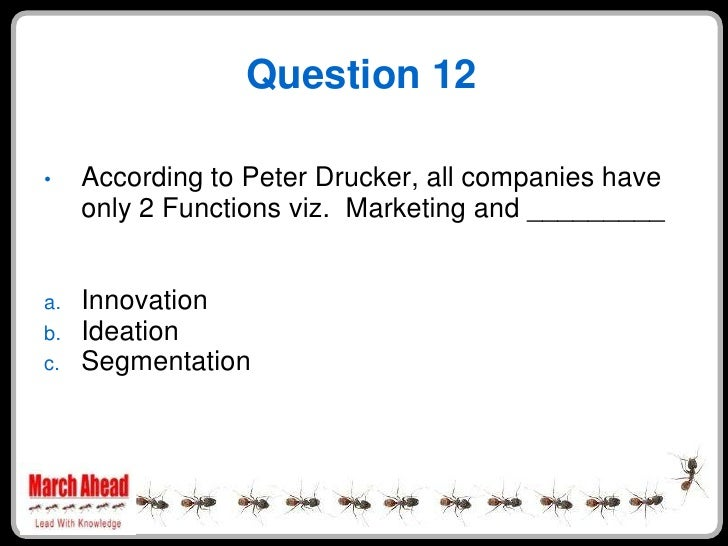 Question 12       According to Peter Drucker, all companies have •      only 2 Functions viz. Marketing and _________     ...