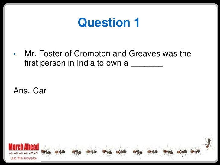 Question 1      Mr. Foster of Crompton and Greaves was the •     first person in India to own a _______   Ans. Car