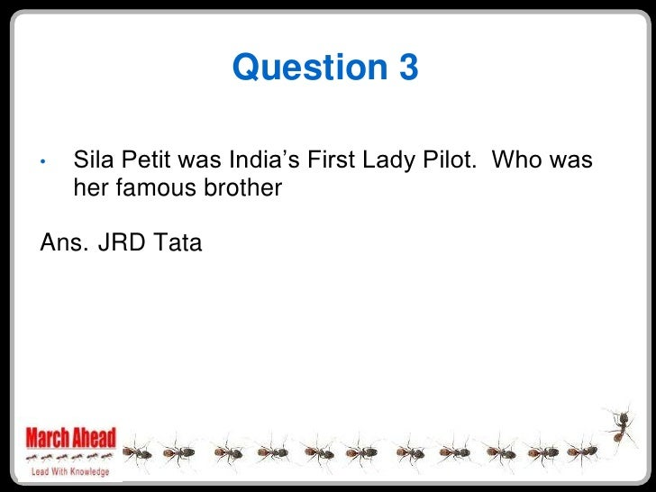 """Question 3      Sila Petit was India""""s First Lady Pilot. Who was •     her famous brother  Ans. JRD Tata"""