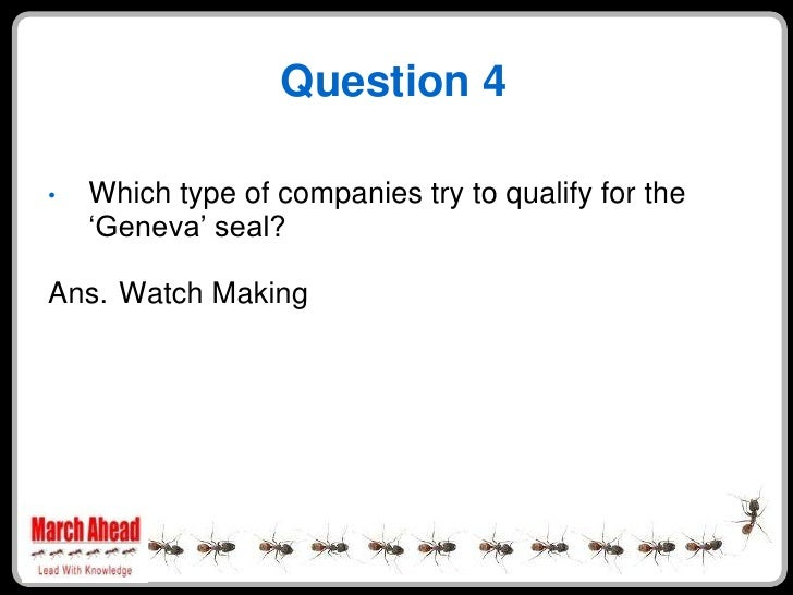 """Question 4      Which type of companies try to qualify for the •     """"Geneva"""" seal?  Ans. Watch Making"""