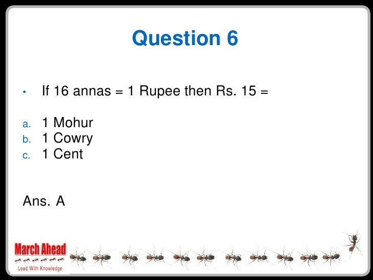 Question 6       If 16 annas = 1 Rupee then Rs. 15 = •       1 Mohur a.      1 Cowry b.      1 Cent c.    Ans. A