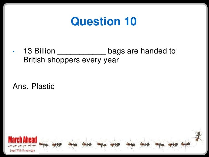 Question 10      13 Billion ___________ bags are handed to •     British shoppers every year   Ans. Plastic