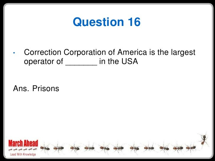 Question 16      Correction Corporation of America is the largest •     operator of _______ in the USA   Ans. Prisons