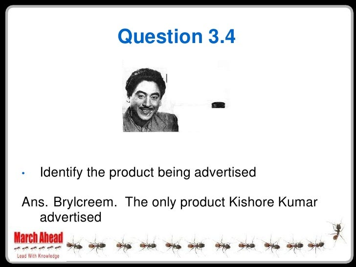 Question 3.4         Identify the product being advertised •  Ans. Brylcreem. The only product Kishore Kumar   advertised