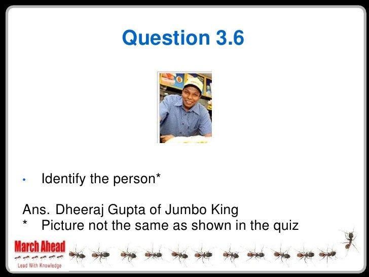 Question 3.6         Identify the person* •  Ans. Dheeraj Gupta of Jumbo King * Picture not the same as shown in the quiz